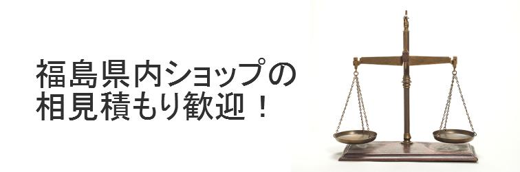 福島県内ショップの合い見積もり歓迎!