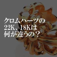 クロムハーツの22K、18Kは何が違うの?